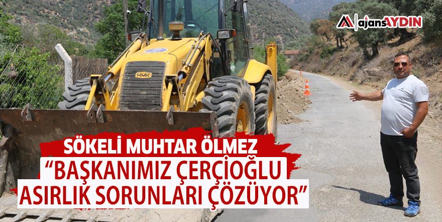 """Sökeli Muhtar Ölmez """"Başkanımız Çerçioğlu asırlık sorunları çözüyor"""""""