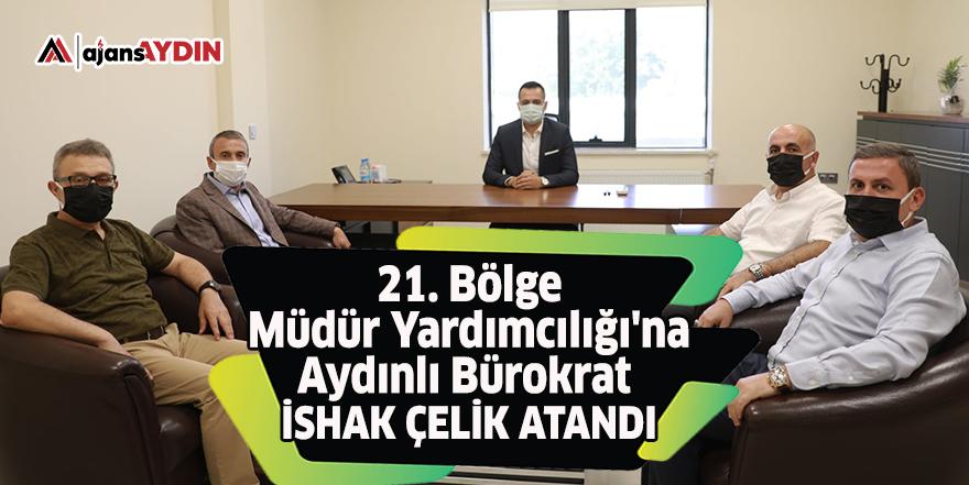 21. Bölge Müdür Yardımcılığı'na Aydınlı Bürokrat İshak Çelik atandı