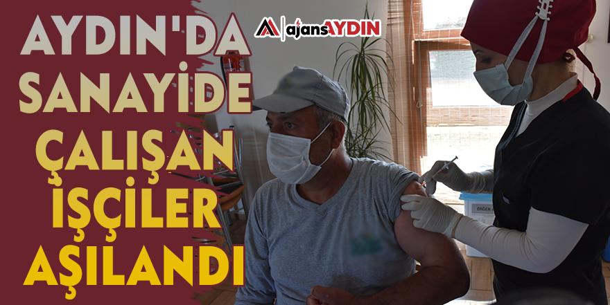 Aydın'da sanayide çalışan işçiler aşılandı