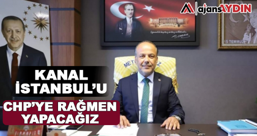 KANAL İSTANBUL'U CHP'YE RAĞMEN YAPACAĞIZ