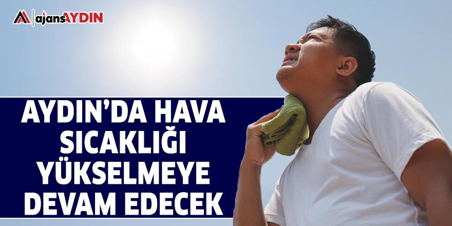 Aydın'da hava sıcaklığı yükselmeye devam edecek