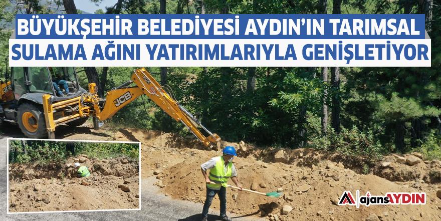 Büyükşehir Belediyesi Aydın'ın tarımsal sulama ağını yatırımlarıyla genişletiyor