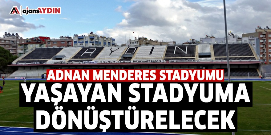 Adnan Menderes Stadyumu yaşayan stadyuma dönüştürelecek
