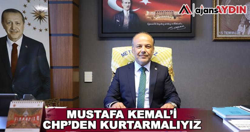 Mustafa Kemal'i CHP'den Kurtarmalıyız
