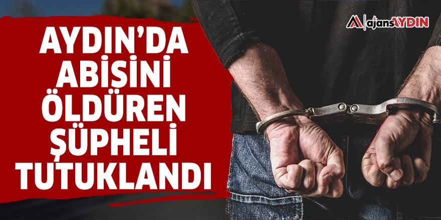 Aydın'da abisini öldüren şüpheli tutuklandı