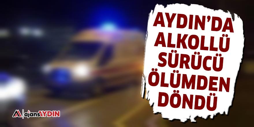 Aydın'da alkollü sürücü ölümden döndü