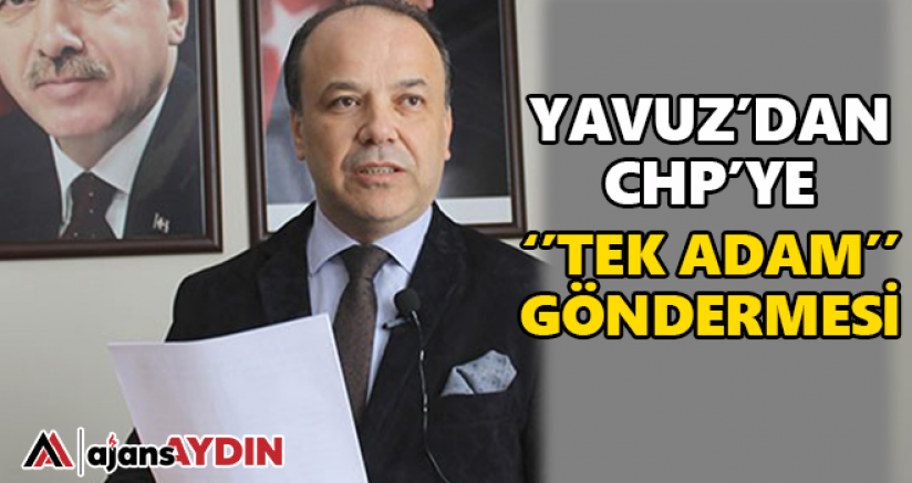Yavuz'dan CHP'ye tek adam göndermesi