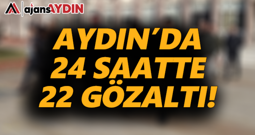 Aydın'da 24 saatte 22 gözaltı