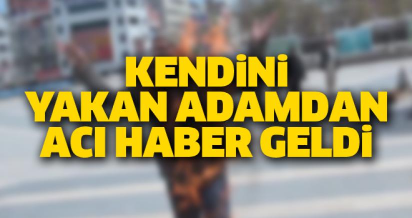 KENDİNİ YAKAN ADAMDAN ACI HABER GELDİ