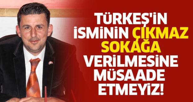 TÜRKEŞ'İN İSMİNİN ÇIKMAZ SOKAĞA VERİLMESİNE MÜSAADE ETMEYİZ!