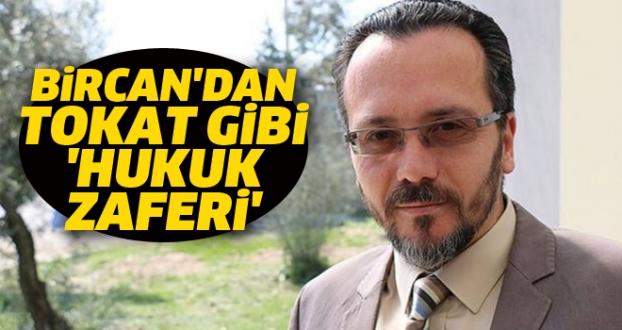 BİRCAN'DAN TOKAT GİBİ 'HUKUK ZAFERİ'