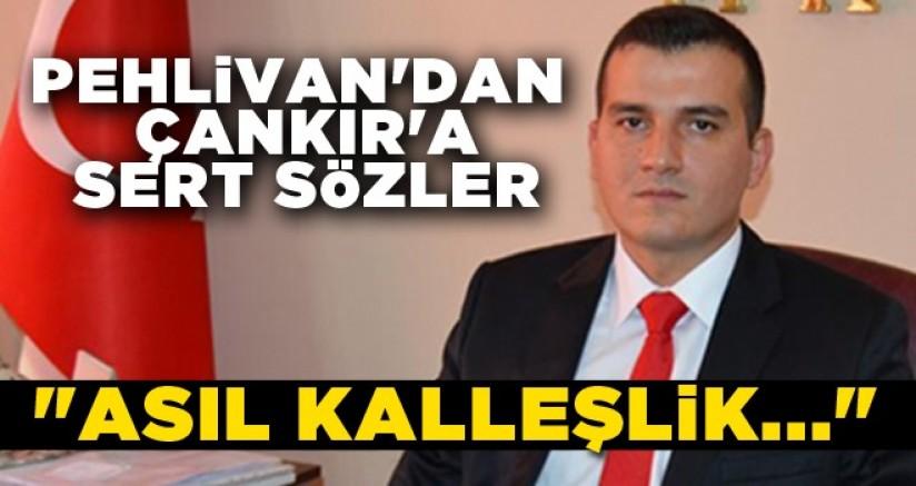 PEHLİVAN'DAN ÇANKIR'A SERT SÖZLER