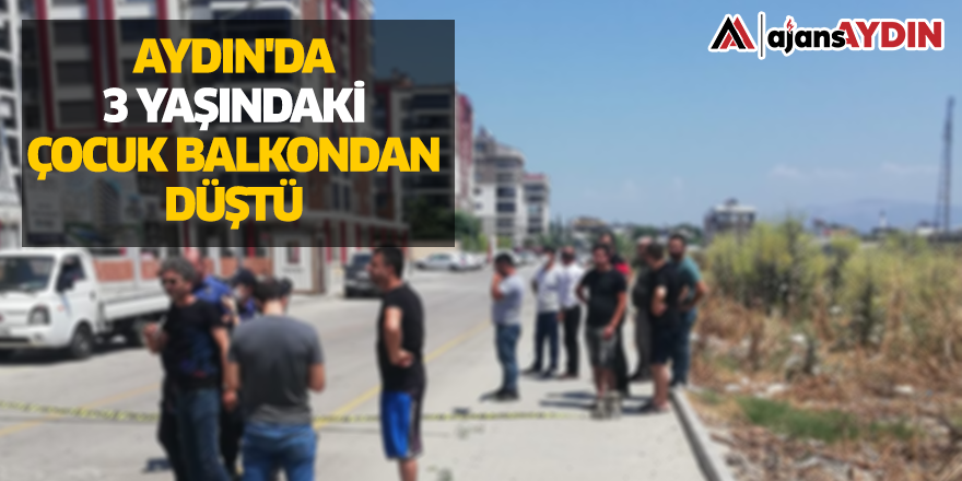 Aydın'da 3 yaşındaki çocuk balkondan düştü
