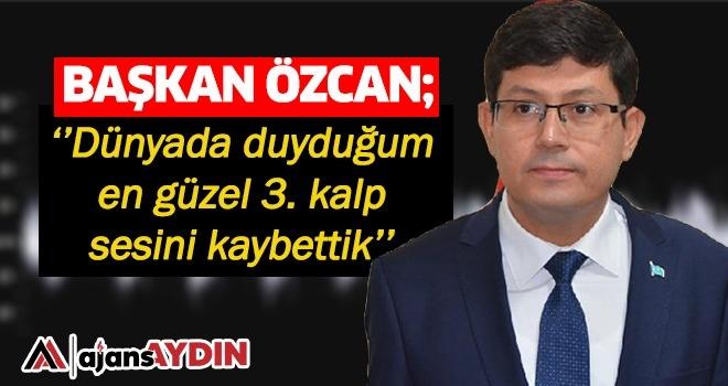 """Başkan Özcan: """"Dünyada duyduğum en güzel 3.kalp sesini kaybettik"""""""