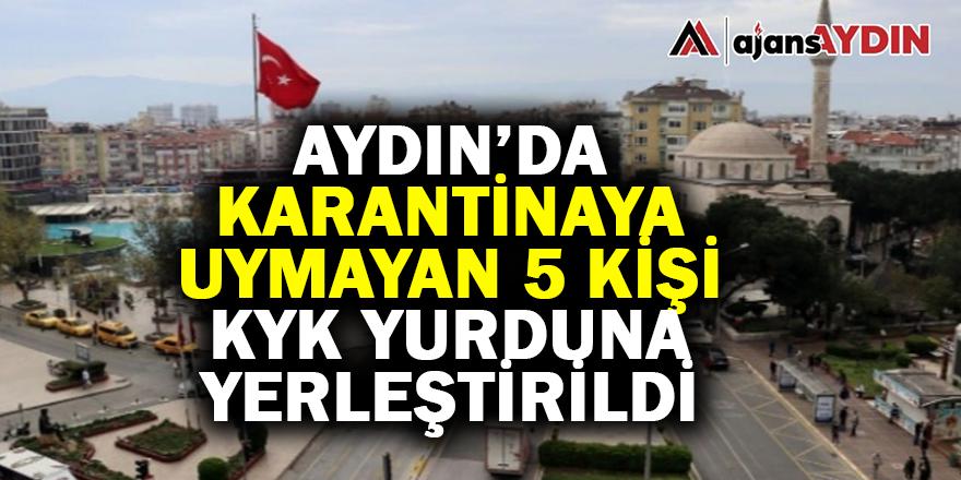 Aydın'da karantinaya uymayan 5 kişi KYK yurduna yerleştirildi