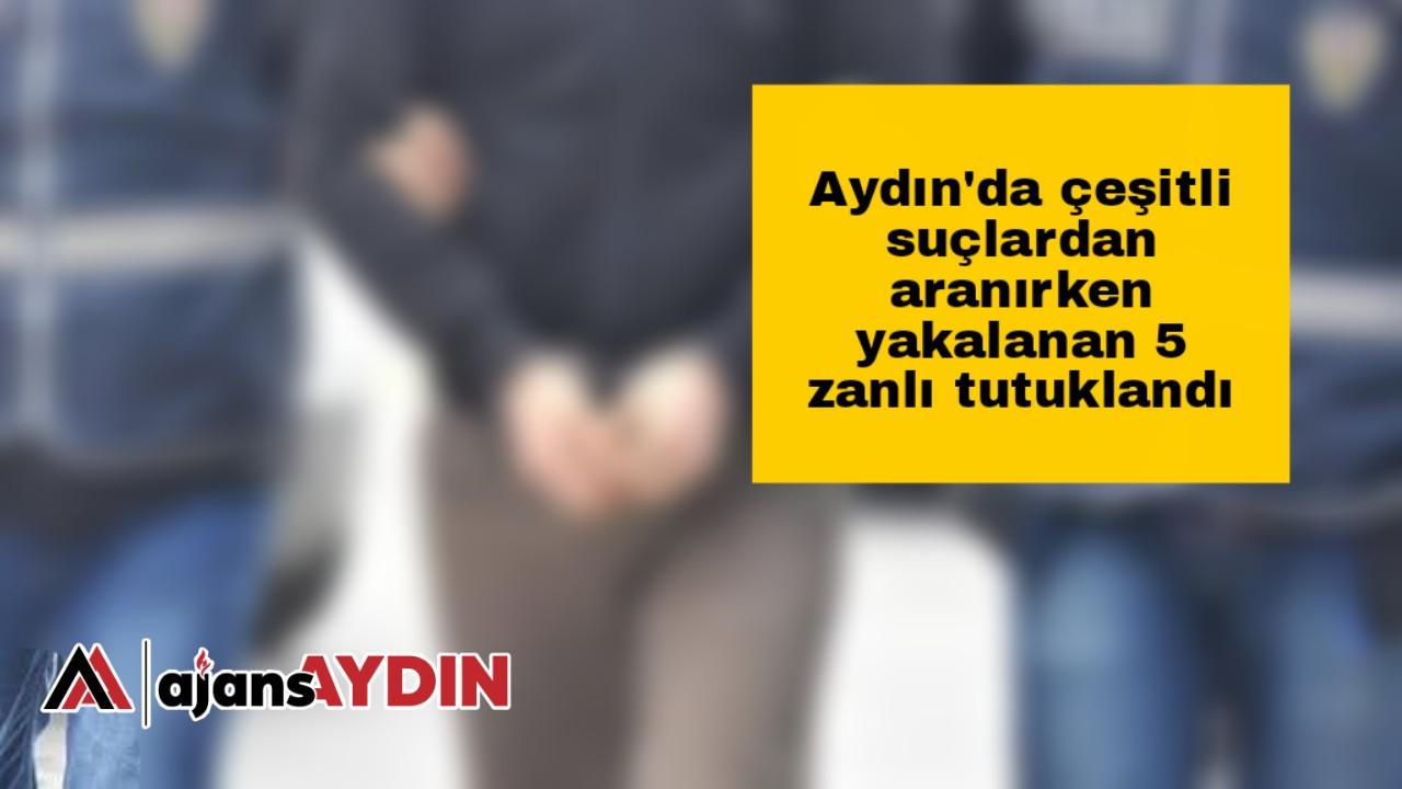 Aydın'da çeşitli suçlardan aranırken yakalanan 5 zanlı tutuklandı