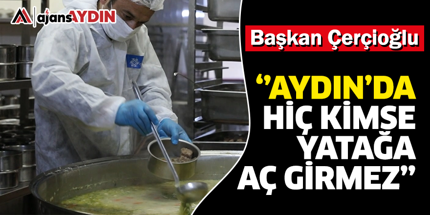 Başkan Çerçioğlu: Aydın'da hiç kimse yatağa aç girmez