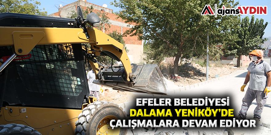 EFELER BELEDİYESİ DALAMA YENİKÖY'DE ÇALIŞMALARA DEVAM EDİYOR