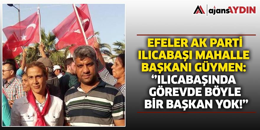 Efeler AK Parti Ilıcabaşı Mahalle Başkanı Güymen; 'Ilıcabaşında görevde böyle bir başkan yok!'