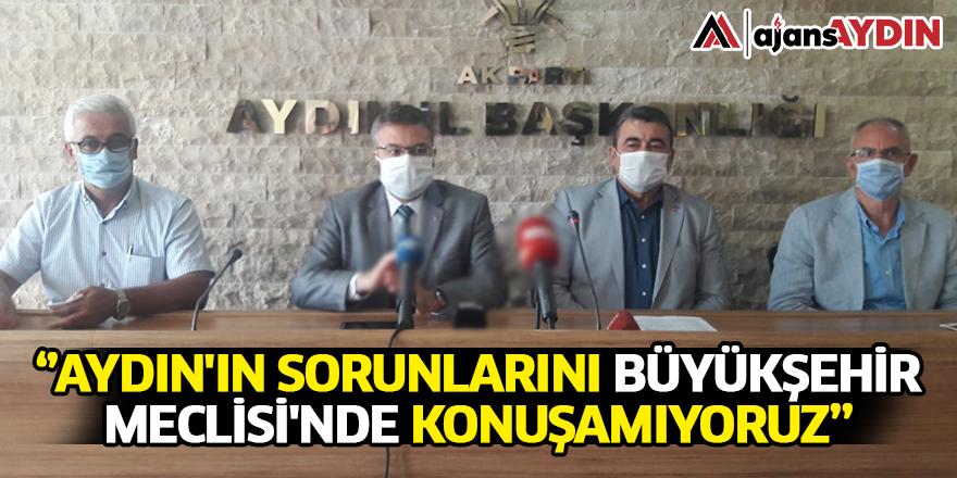 Aydın'ın Sorunlarını Büyükşehir Meclisi'nde Konuşamıyoruz