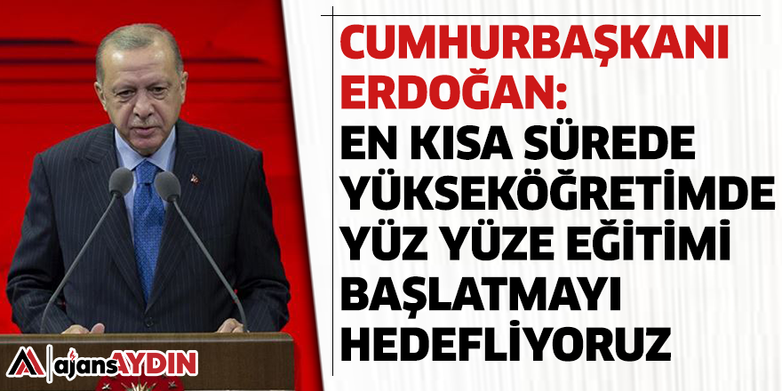 Cumhurbaşkanı Erdoğan: En kısa sürede yükseköğretimde yüz yüze eğitimi başlatmayı hedefliyoruz
