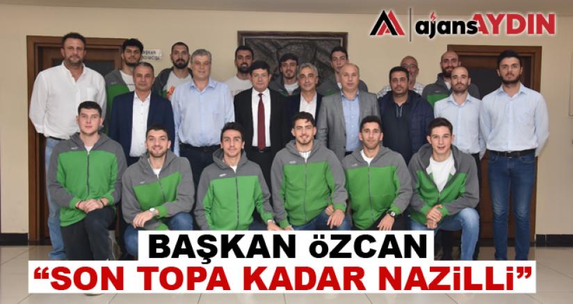 "Başkan Özcan; ""Son Topa Kadar Nazilli"""