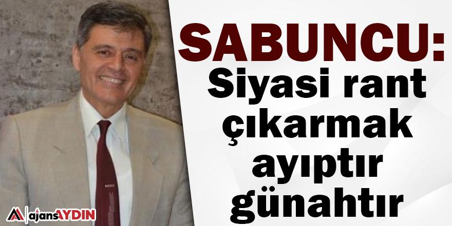 Sabuncu: Siyasi rant çıkarmak ayıptır günahtır