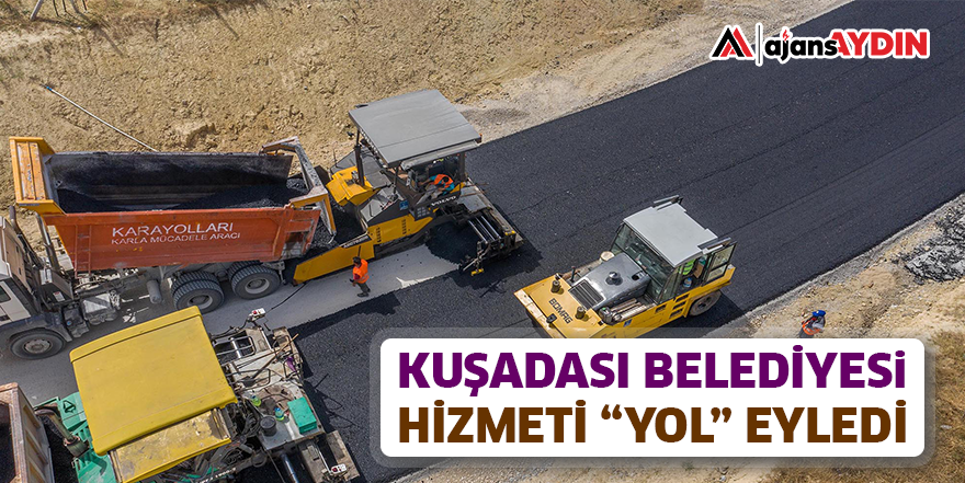 """KUŞADASI BELEDİYESİ HİZMETİ """"YOL"""" EYLEDİ"""