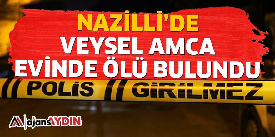 NAZİLLİ'DE VEYSEL AMCA EVİNDE ÖLÜ BULUNDU