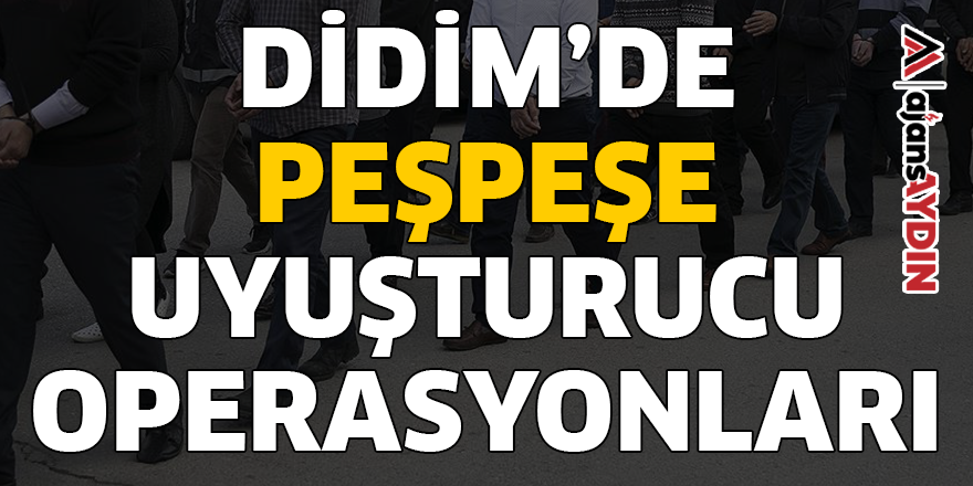 DİDİM'DE PEŞPEŞE UYUŞTURUCU OPERASYONLARI