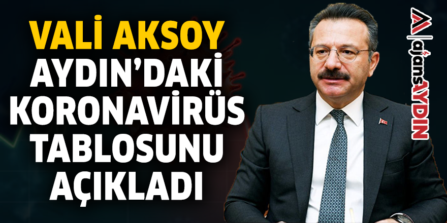 VALİ AKSOY AYDIN'DAKİ KORONAVİRÜS TABLOSUNU AÇIKLADI