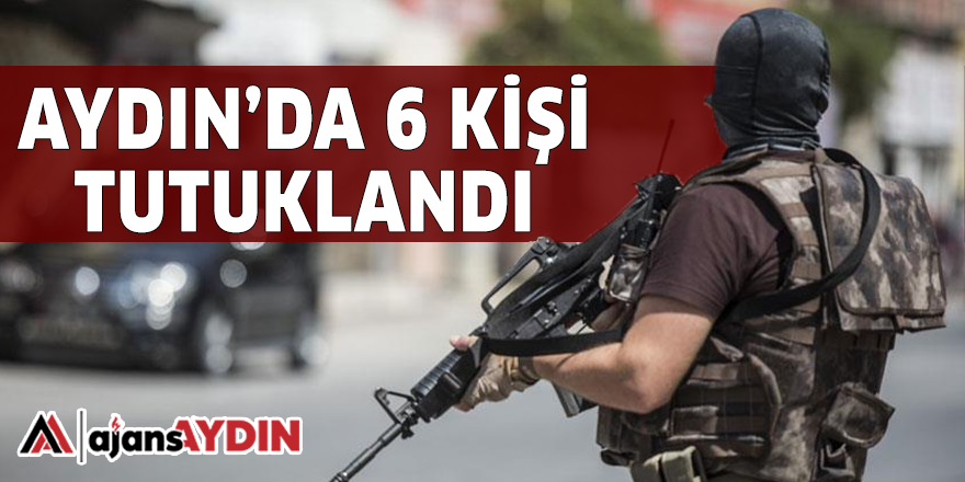 AYDIN'DA 6 KİŞİ TUTUKLANDI