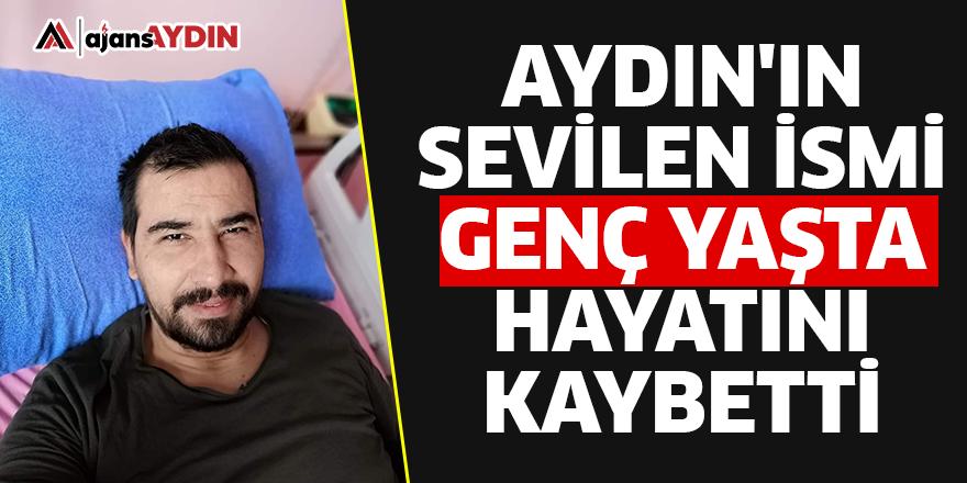 Aydın'ın sevilen ismi genç yaşta hayatını kaybetti