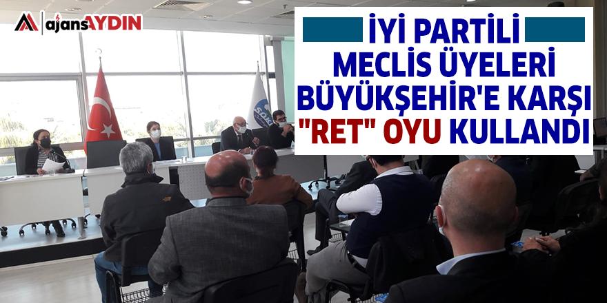 """İYİ Partili Meclis Üyeleri Büyükşehir'e karşı """"RET"""" oyu kullandı"""