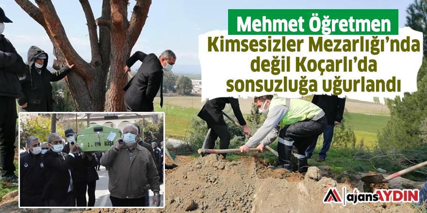 Mehmet Öğretmen Kimsesizler Mezarlığı'nda değil Koçarlı'da sonsuzluğa uğurlandı