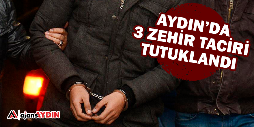 AYDIN'DA 3 ZEHİR TACİRİ TUTUKLANDI