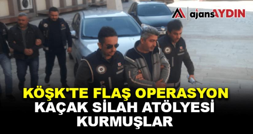 KÖŞK'TE FLAŞ OPERASYON