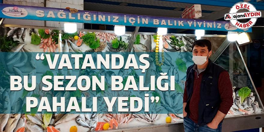 """""""VATANDAŞ BU SEZON BALIĞI PAHALI YEDİ"""""""