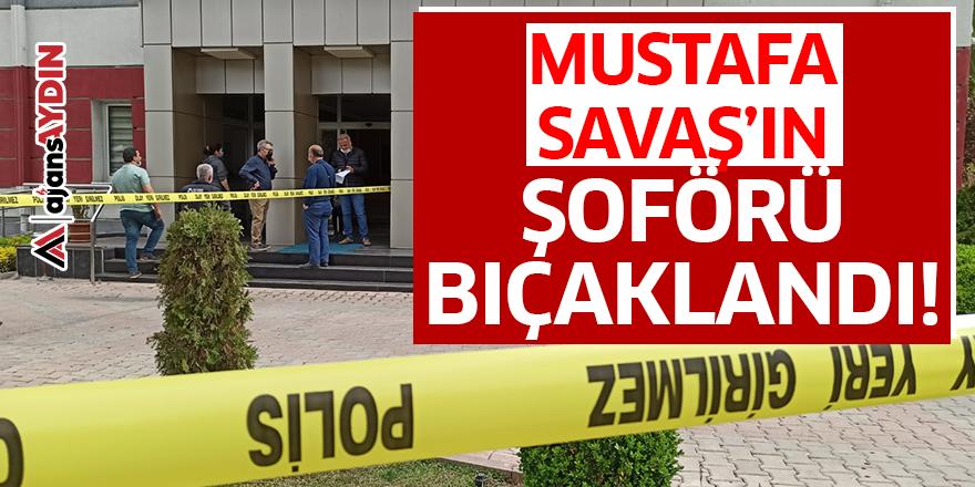 Mustafa Savaş'ın şoförü bıçaklandı!