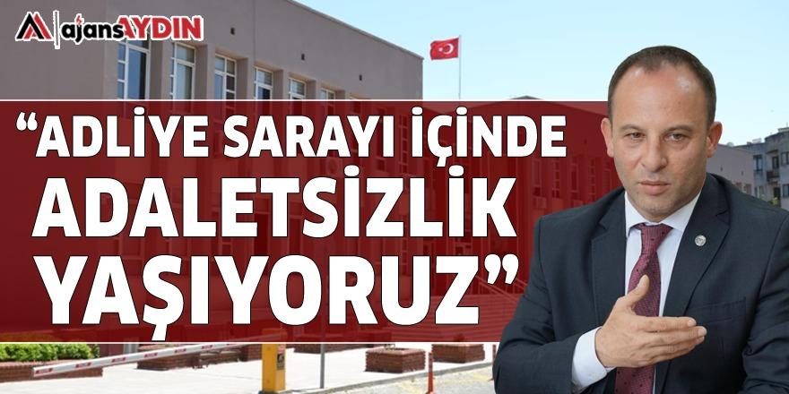 """""""ADLİYE SARAYI İÇİNDE ADALETSİZLİK YAŞIYORUZ"""""""