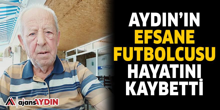 AYDIN'IN EFSANE FUTBOLCUSU HAYATINI KAYBETTİ