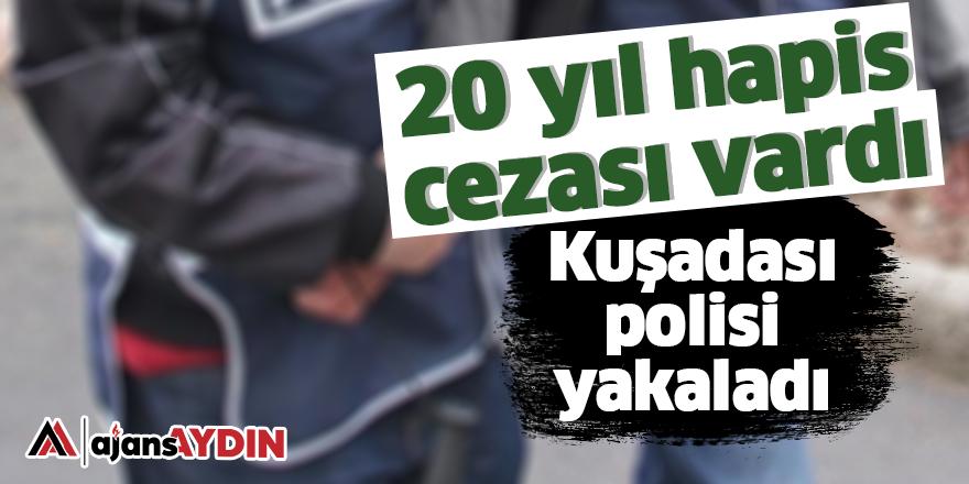 20 yıl hapis cezası vardı Kuşadası polisi yakaladı