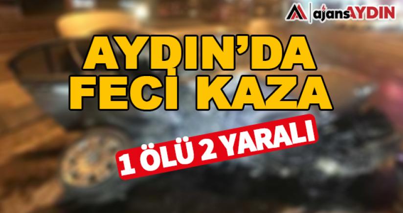 Aydın'da feci kaza 1 ölü 2 yaralı