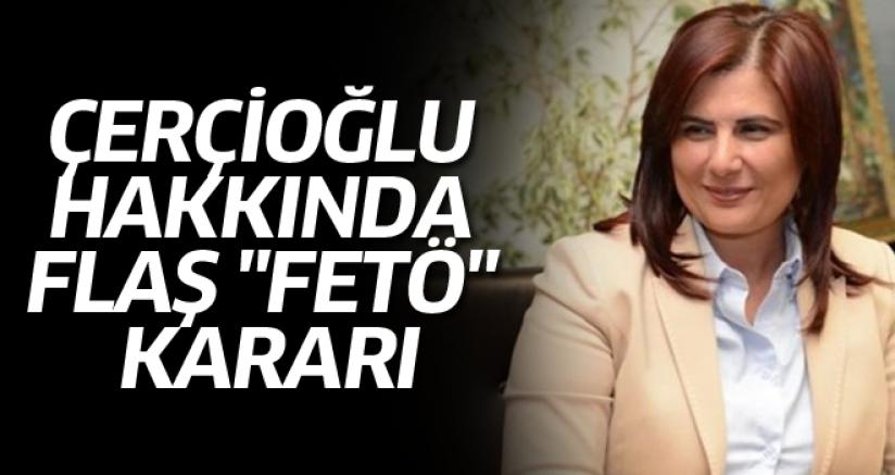 """ÇERÇİOĞLU HAKKINDA FLAŞ """"FETÖ"""" KARARI"""