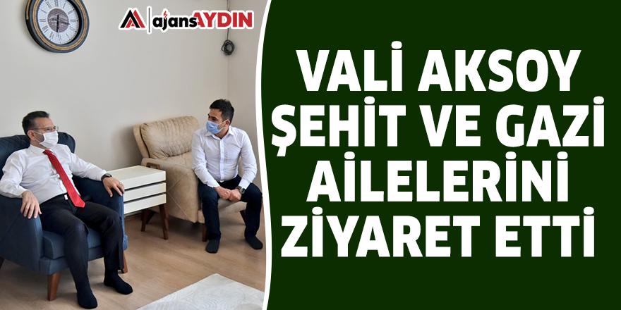 Vali Aksoy şehit ve gazi ailelerini ziyaret etti